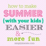 How to Make Summer With Your Kids Easier…and More Fun!!!